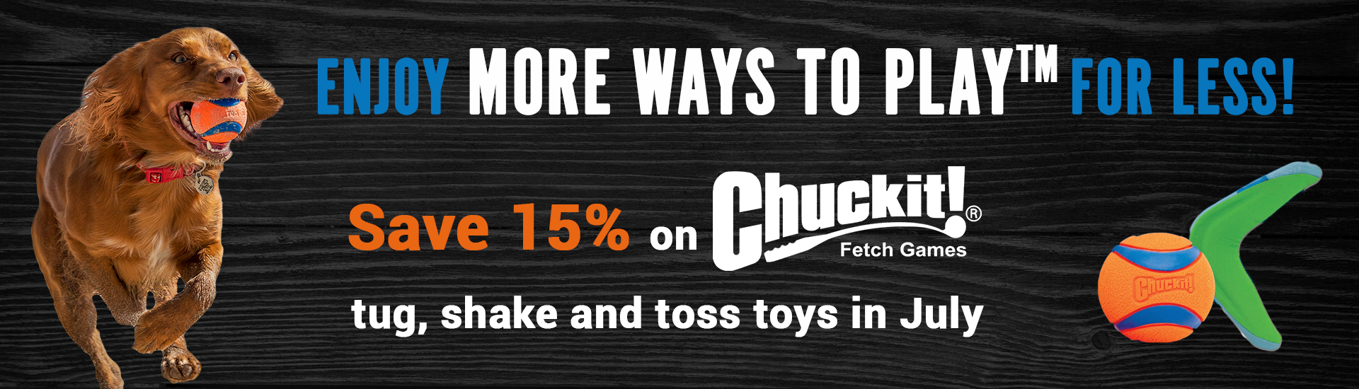 Enjoy MORE WAYS TO PLAY™ for less! Save 15% on Chuckit! tug, shake and toss toys in July.