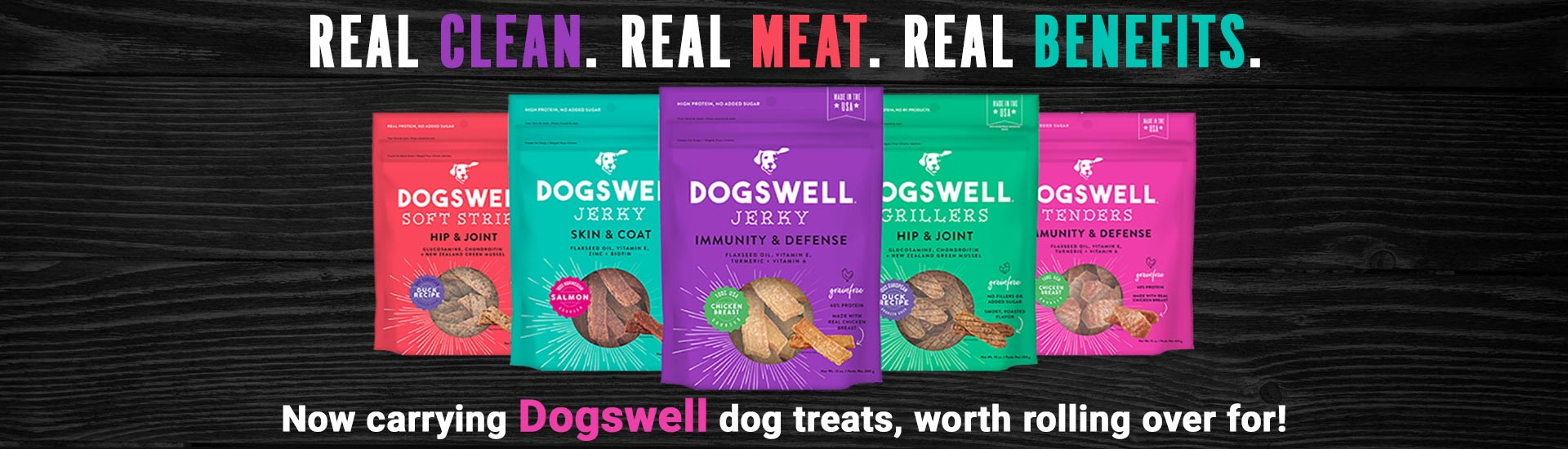 Real Clean. Real Meat. Real Benefits. Now carrying Dogswell dog treats, worth rolling over for!