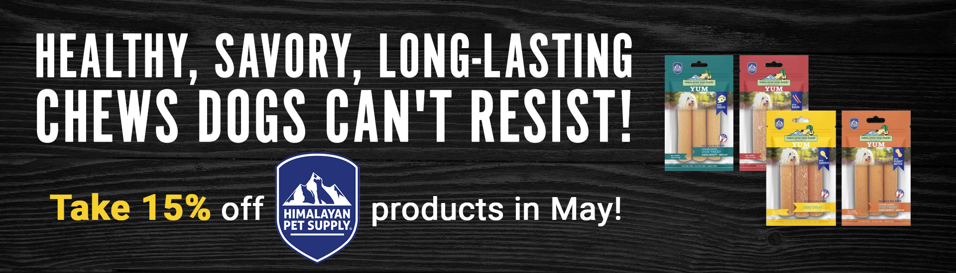 Healthy, savory, long-lasting chews dogs can't resist! Take 15% off [Himilayan Pet Supply logo] products in May!