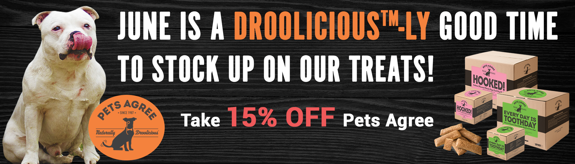 June is a Droolicious™-ly good time to stock up on our treats! Take 15% off Pets Agree.
