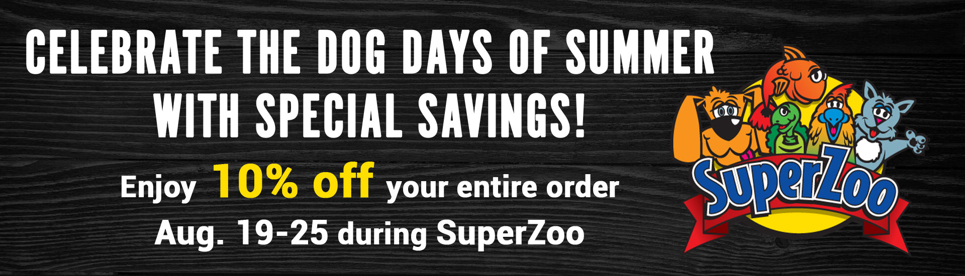 Celebrate the dog days of summer with special savings! Enjoy 10% off your entire order Aug. 19-25 during SuperZoo.